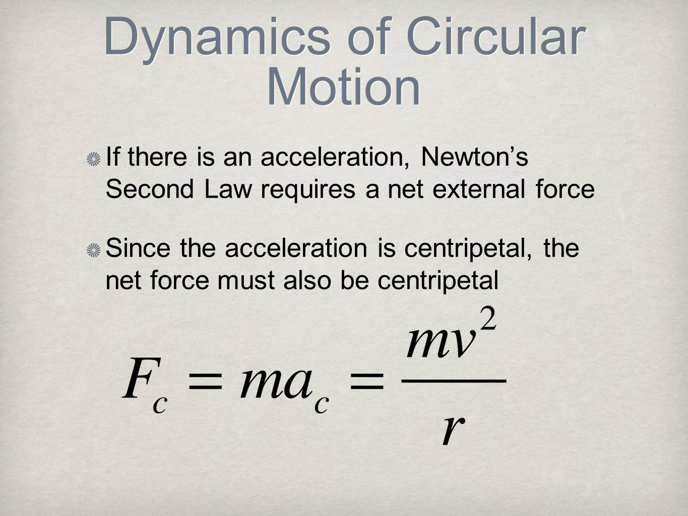 Dynamics of Circular Motion If there is an acceleration, Newtons Second Law requires a net external force Since the acceleration is centripetal, the n