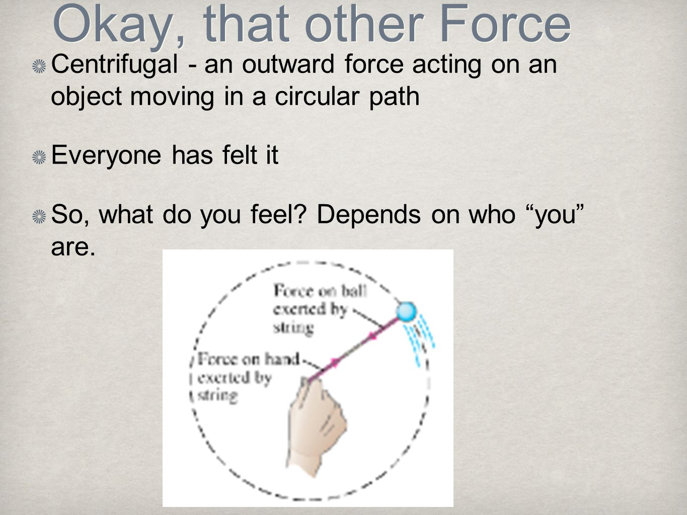 Okay, that other Force Centrifugal - an outward force acting on an object moving in a circular path Everyone has felt it So, what do you feel? Depends