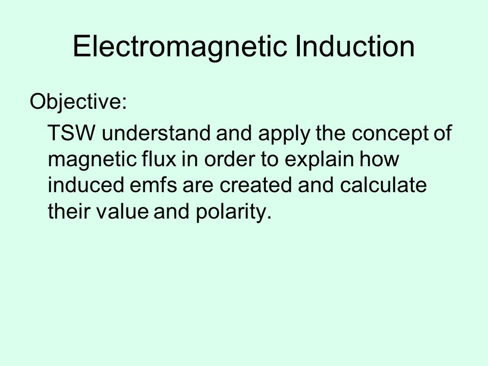 Electromagnetic Induction Objective: TSW understand and apply the concept of magnetic flux in order to explain how induced emfs are created and calcul