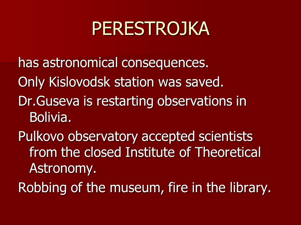 PERESTROJKA has astronomical consequences. Only Kislovodsk station was saved. Dr.Guseva is restarting observations in Bolivia. Pulkovo observatory acc