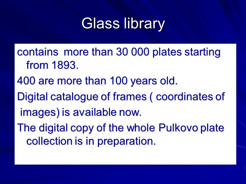Glass library contains more than 30 000 plates starting from 1893. 400 are more than 100 years old. Digital catalogue of frames ( coordinates of image