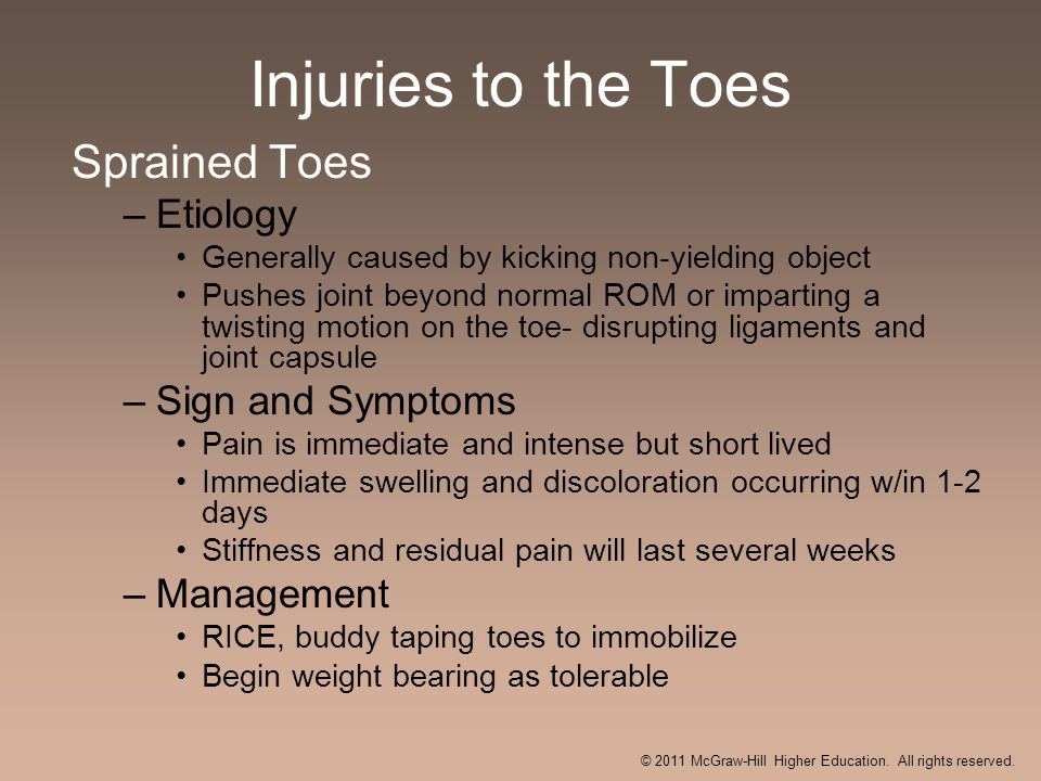 Injuries to the Toes Sprained Toes –Etiology Generally caused by kicking non-yielding object Pushes joint beyond normal ROM or imparting a twisting mo