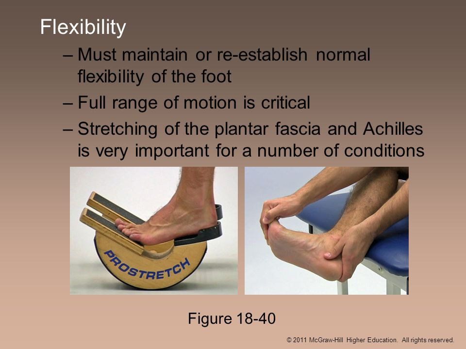 Flexibility –Must maintain or re-establish normal flexibility of the foot –Full range of motion is critical –Stretching of the plantar fascia and Achi