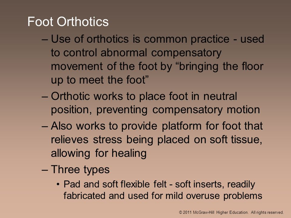 Foot Orthotics –Use of orthotics is common practice - used to control abnormal compensatory movement of the foot by bringing the floor up to meet the