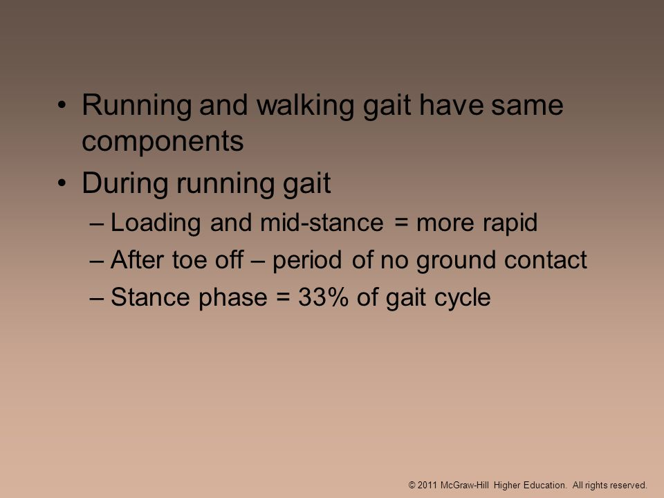 Running and walking gait have same components During running gait –Loading and mid-stance = more rapid –After toe off – period of no ground contact –S