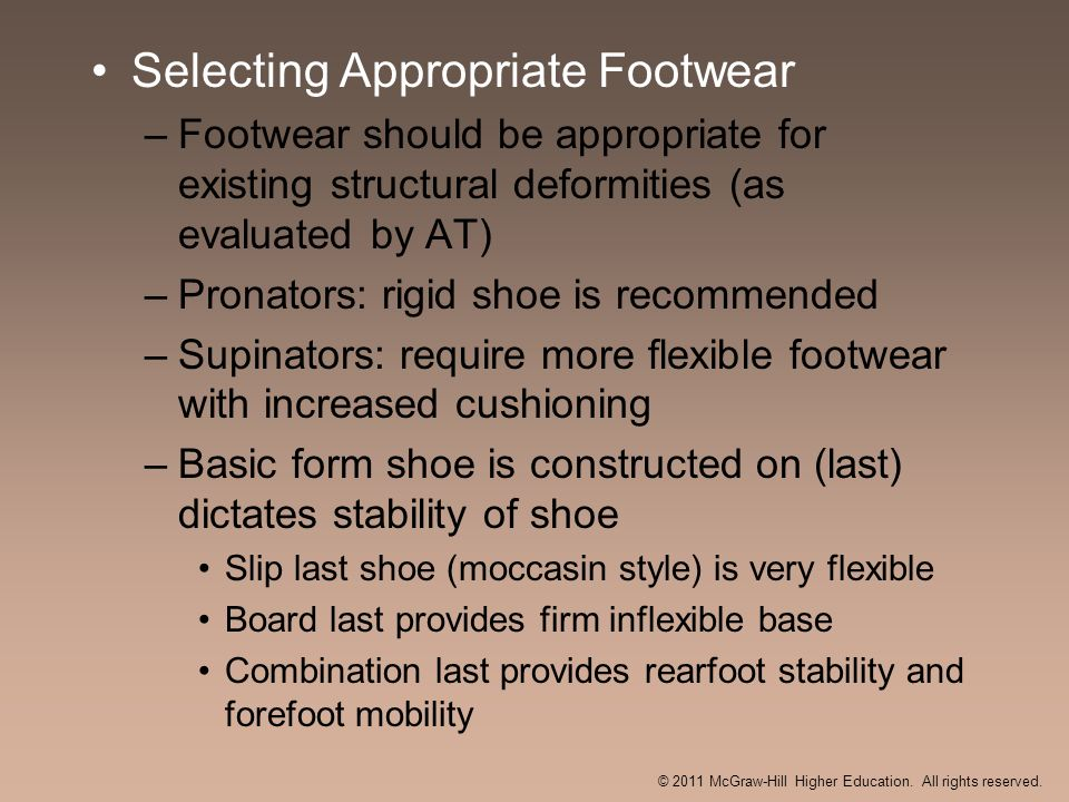 Selecting Appropriate Footwear –Footwear should be appropriate for existing structural deformities (as evaluated by AT) –Pronators: rigid shoe is reco