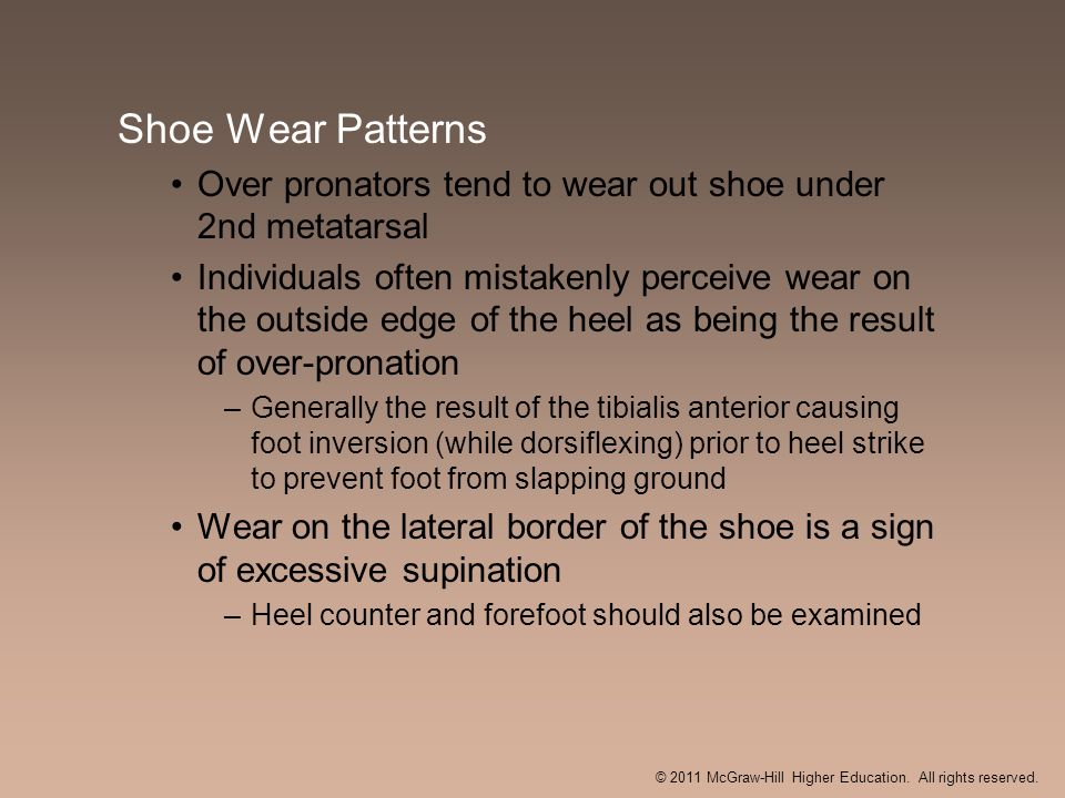 Shoe Wear Patterns Over pronators tend to wear out shoe under 2nd metatarsal Individuals often mistakenly perceive wear on the outside edge of the hee
