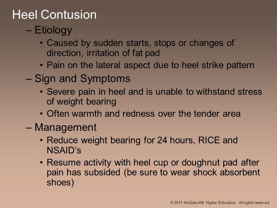 Heel Contusion –Etiology Caused by sudden starts, stops or changes of direction, irritation of fat pad Pain on the lateral aspect due to heel strike p