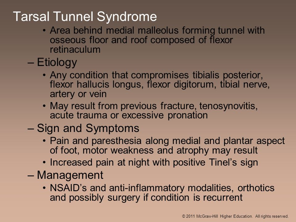 Tarsal Tunnel Syndrome Area behind medial malleolus forming tunnel with osseous floor and roof composed of flexor retinaculum –Etiology Any condition