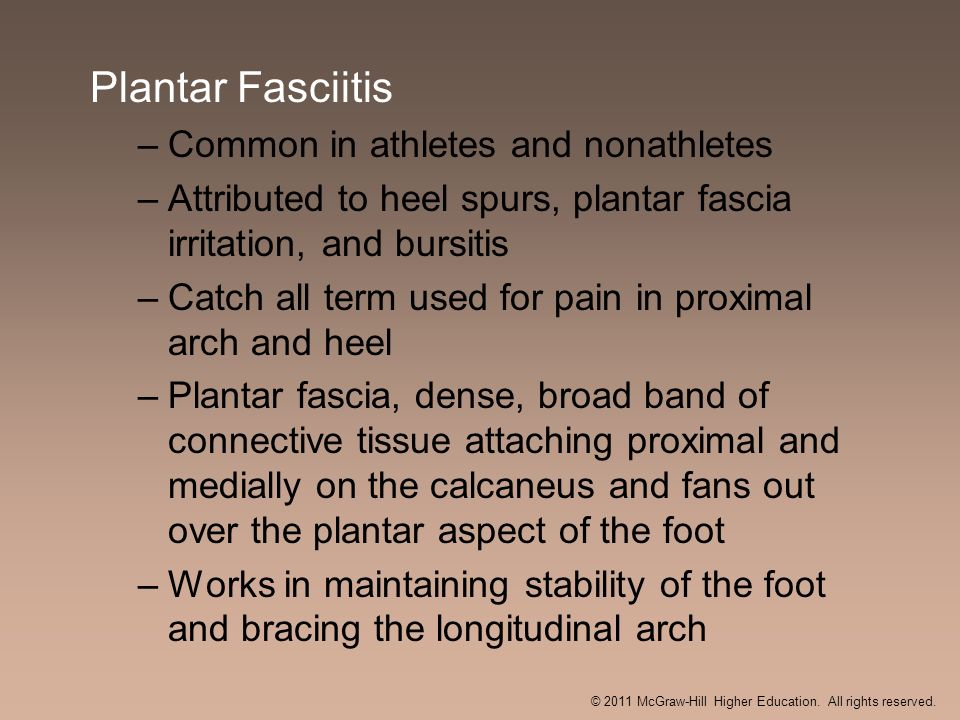 Plantar Fasciitis –Common in athletes and nonathletes –Attributed to heel spurs, plantar fascia irritation, and bursitis –Catch all term used for pain