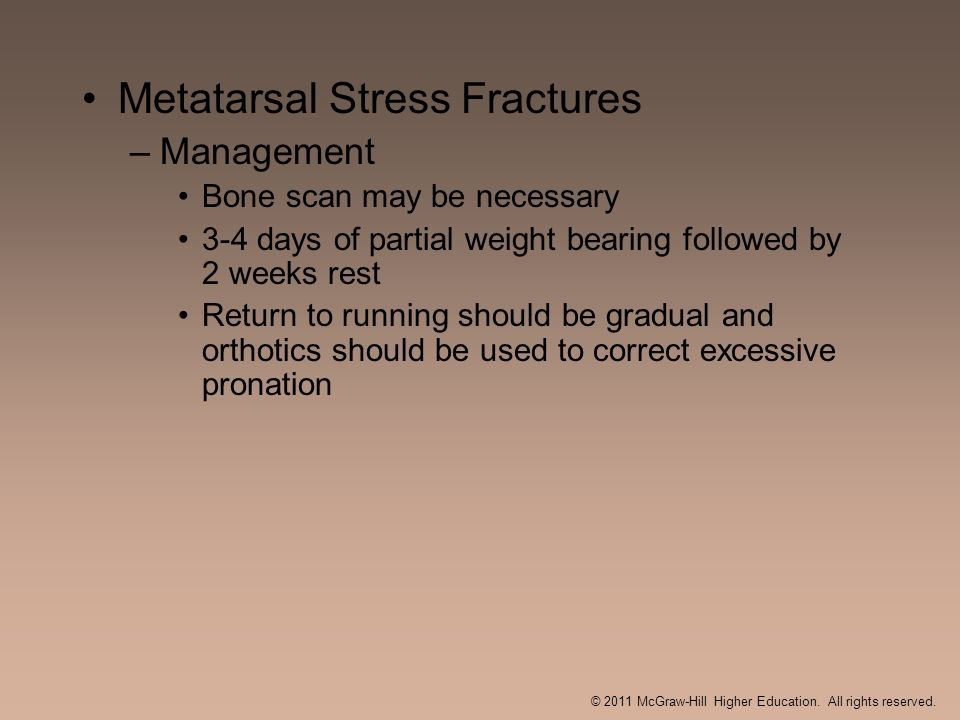 Metatarsal Stress Fractures –Management Bone scan may be necessary 3-4 days of partial weight bearing followed by 2 weeks rest Return to running shoul