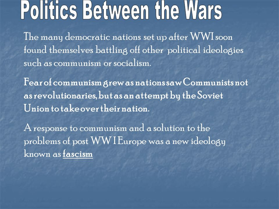 The many democratic nations set up after WWI soon found themselves battling off other political ideologies such as communism or socialism.