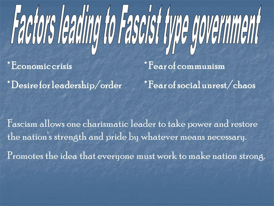 * Economic crisis* Fear of communism * Desire for leadership/order* Fear of social unrest/chaos Fascism allows one charismatic leader to take power and restore the nations strength and pride by whatever means necessary.