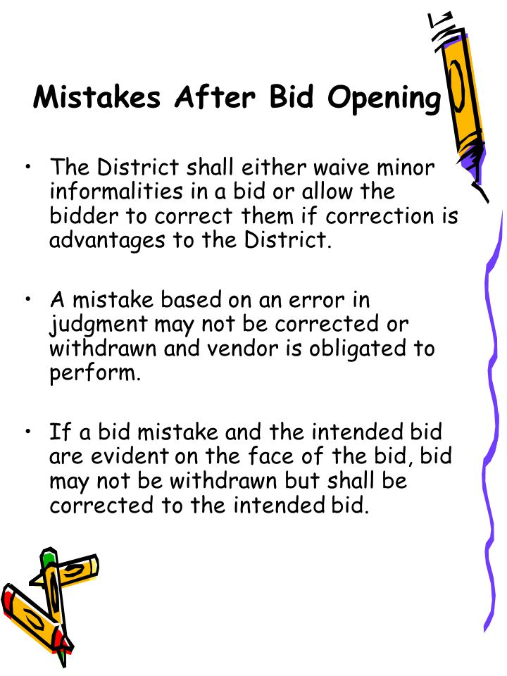 Mistakes After Bid Opening The District shall either waive minor informalities in a bid or allow the bidder to correct them if correction is advantages to the District.