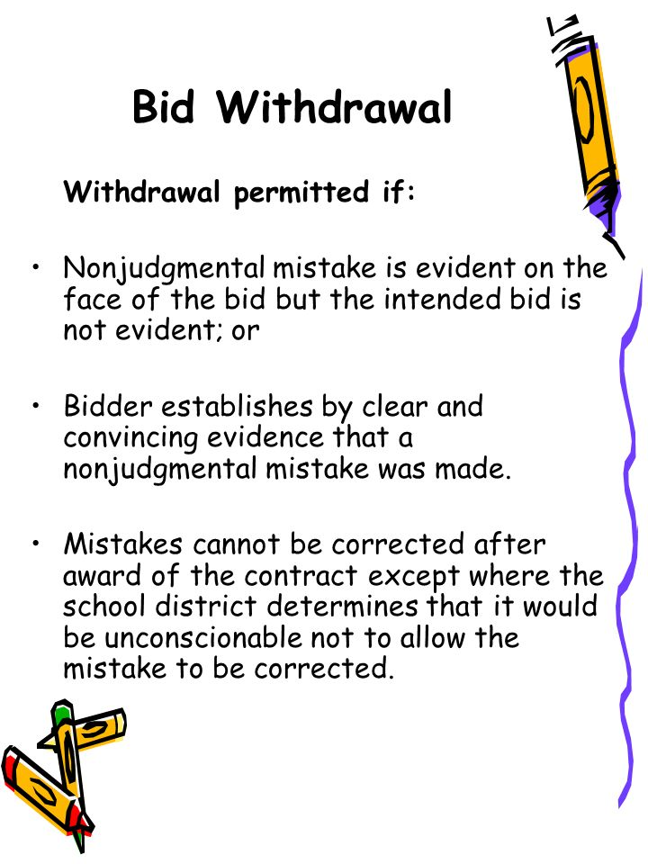 Bid Withdrawal Withdrawal permitted if: Nonjudgmental mistake is evident on the face of the bid but the intended bid is not evident; or Bidder establishes by clear and convincing evidence that a nonjudgmental mistake was made.
