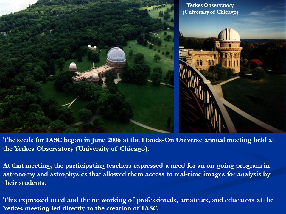 The seeds for IASC began in June 2006 at the Hands-On Universe annual meeting held at the Yerkes Observatory (University of Chicago). At that meeting,