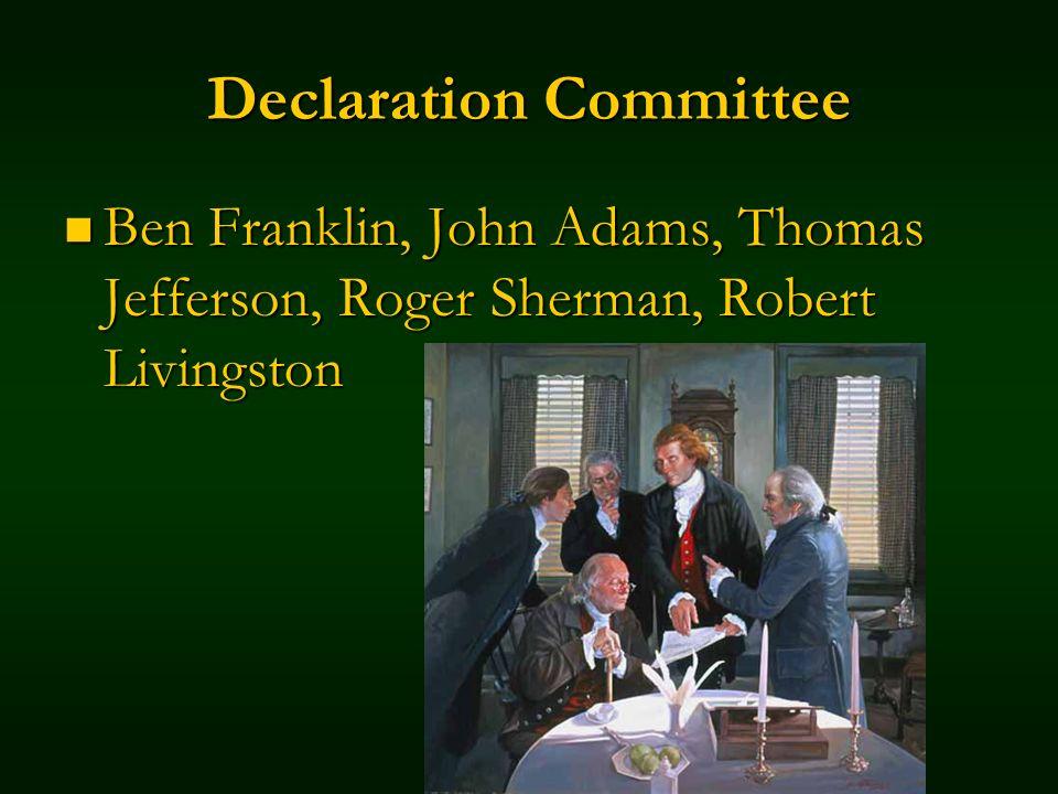 Declaration Committee Ben Franklin, John Adams, Thomas Jefferson, Roger Sherman, Robert Livingston Ben Franklin, John Adams, Thomas Jefferson, Roger Sherman, Robert Livingston