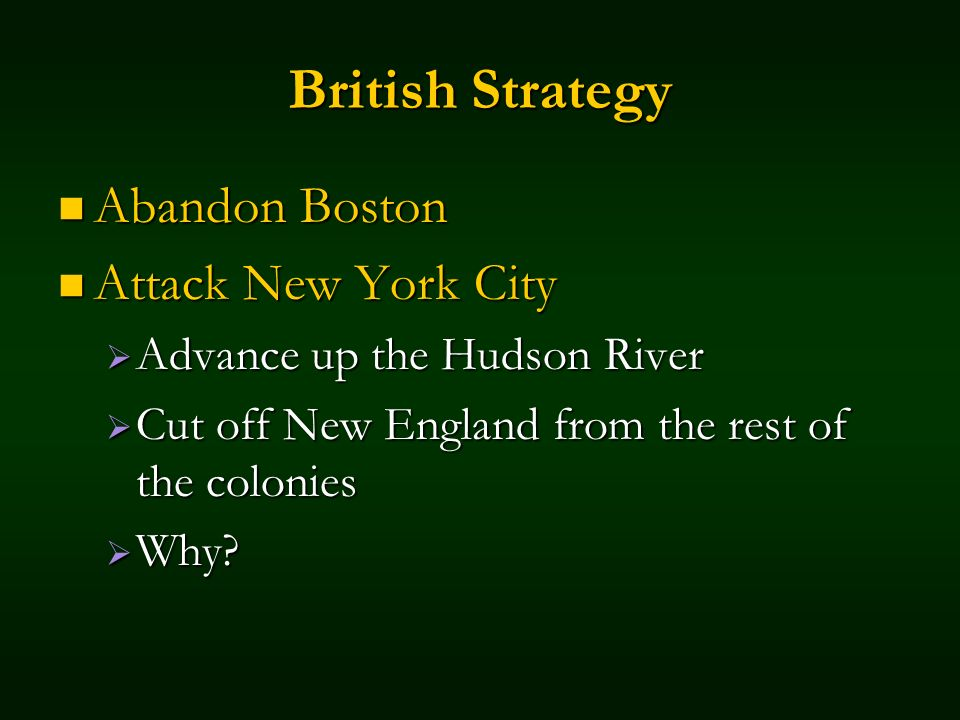 British Strategy Abandon Boston Abandon Boston Attack New York City Attack New York City Advance up the Hudson River Advance up the Hudson River Cut off New England from the rest of the colonies Cut off New England from the rest of the colonies Why.