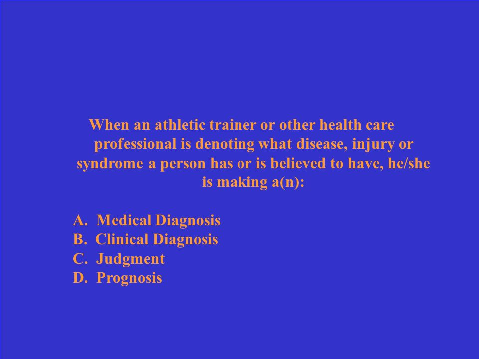 When an athletic trainer or other health care professional is denoting what disease, injury or syndrome a person has or is believed to have, he/she is making a(n): A.