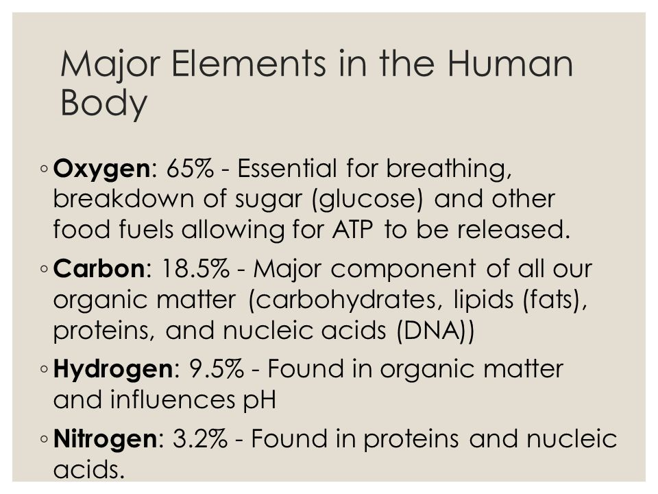 Major Elements in the Human Body Oxygen : 65% - Essential for breathing, breakdown of sugar (glucose) and other food fuels allowing for ATP to be rele