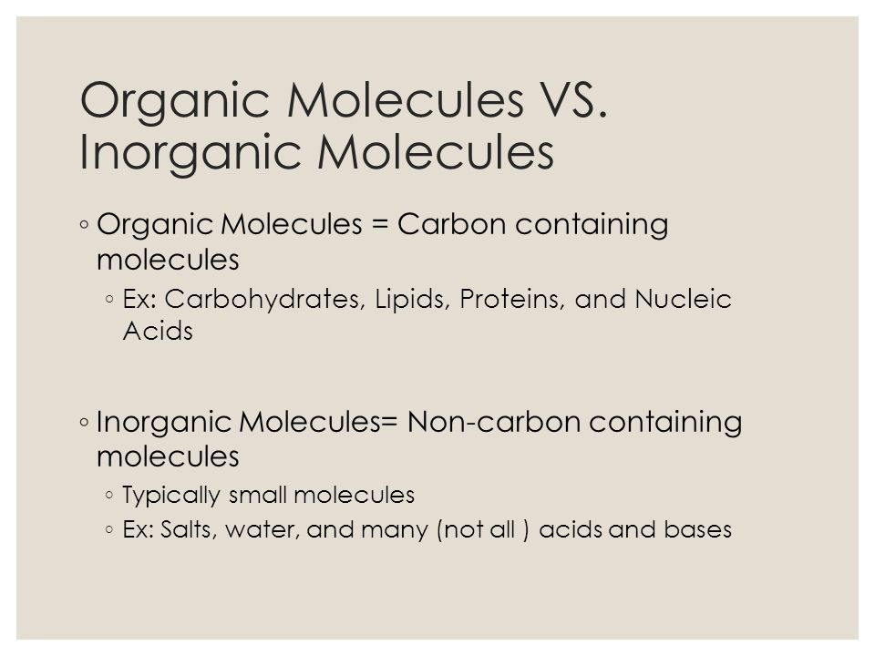 Organic Molecules VS. Inorganic Molecules Organic Molecules = Carbon containing molecules Ex: Carbohydrates, Lipids, Proteins, and Nucleic Acids Inorg