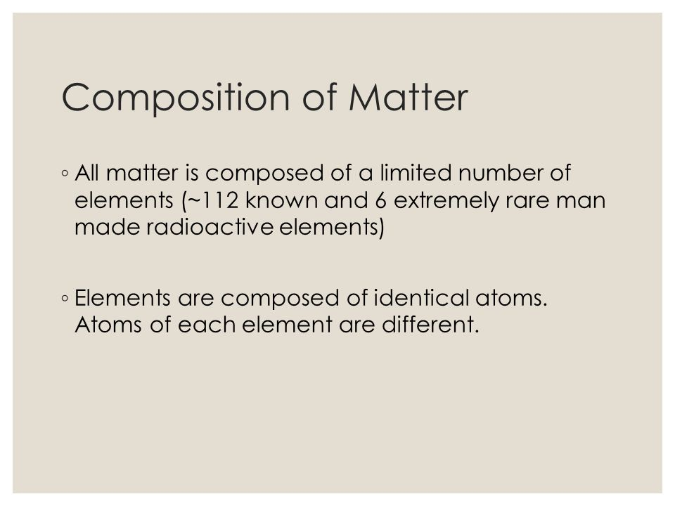 Composition of Matter All matter is composed of a limited number of elements (~112 known and 6 extremely rare man made radioactive elements) Elements