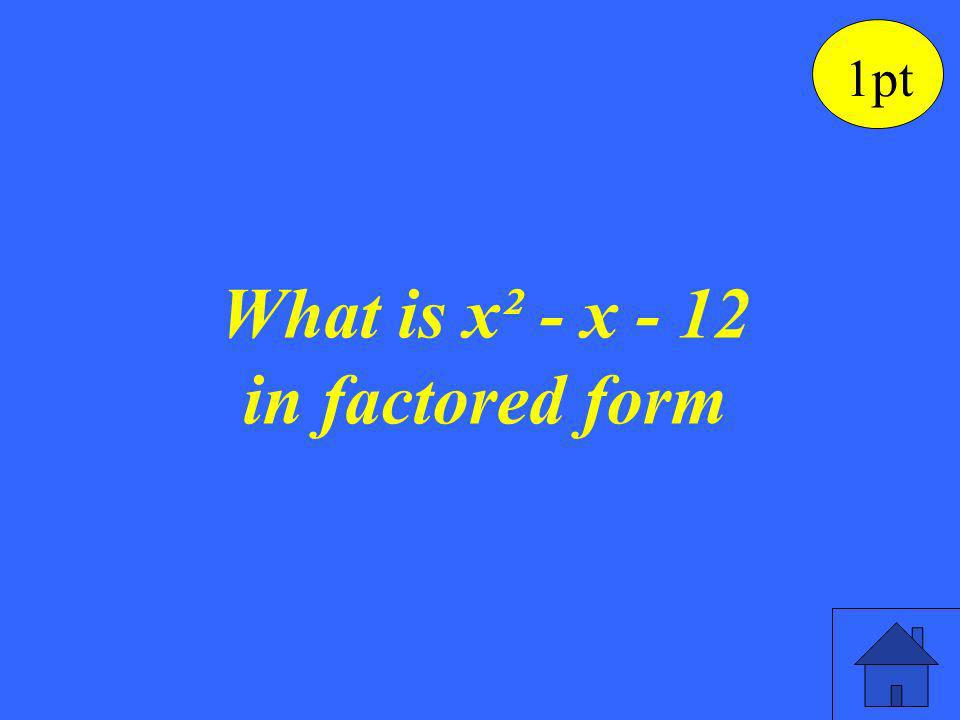 (x - 4) (x + 3) is the factored form for the quadratic polynomial. 1pt