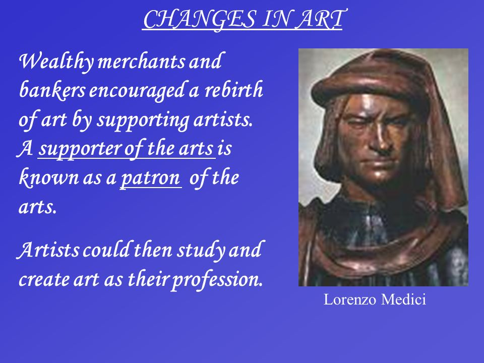 CHANGES IN ART Wealthy merchants and bankers encouraged a rebirth of art by supporting artists. A supporter of the arts is known as a patron of the ar