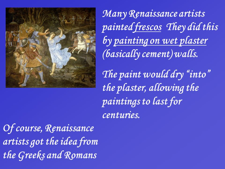 Many Renaissance artists painted frescos They did this by painting on wet plaster (basically cement) walls. The paint would dry into the plaster, allo