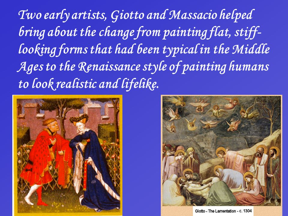 Two early artists, Giotto and Massacio helped bring about the change from painting flat, stiff- looking forms that had been typical in the Middle Ages