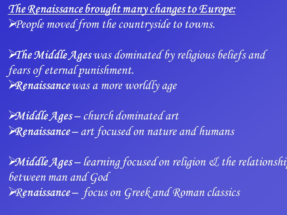 The Renaissance brought many changes to Europe: People moved from the countryside to towns. The Middle Ages was dominated by religious beliefs and fea