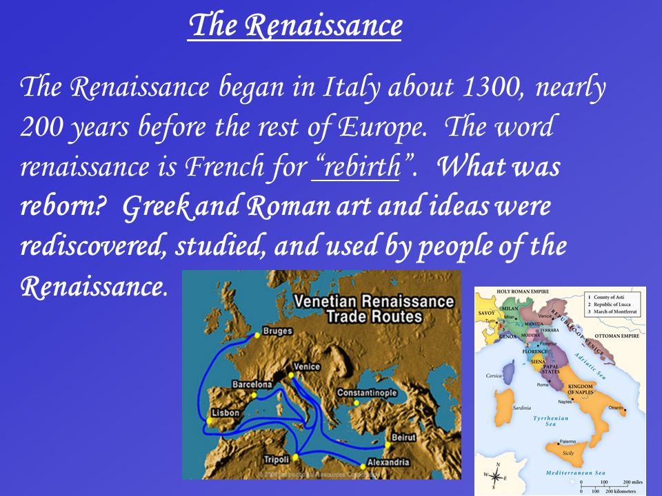 The Renaissance The Renaissance began in Italy about 1300, nearly 200 years before the rest of Europe. The word renaissance is French for rebirth. Wha