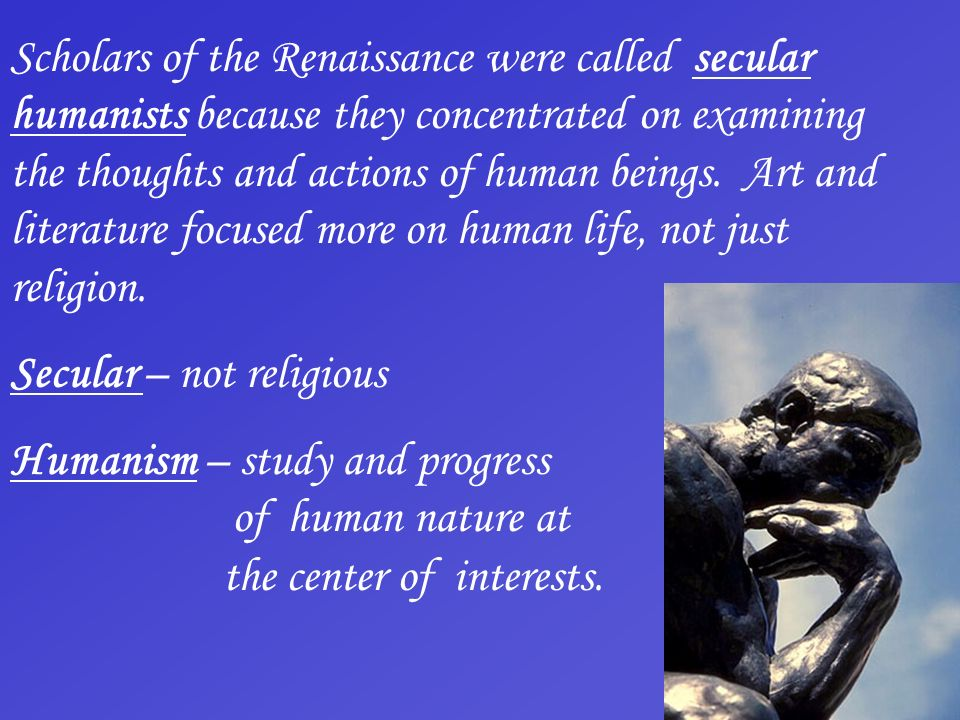 Scholars of the Renaissance were called secular humanists because they concentrated on examining the thoughts and actions of human beings. Art and lit