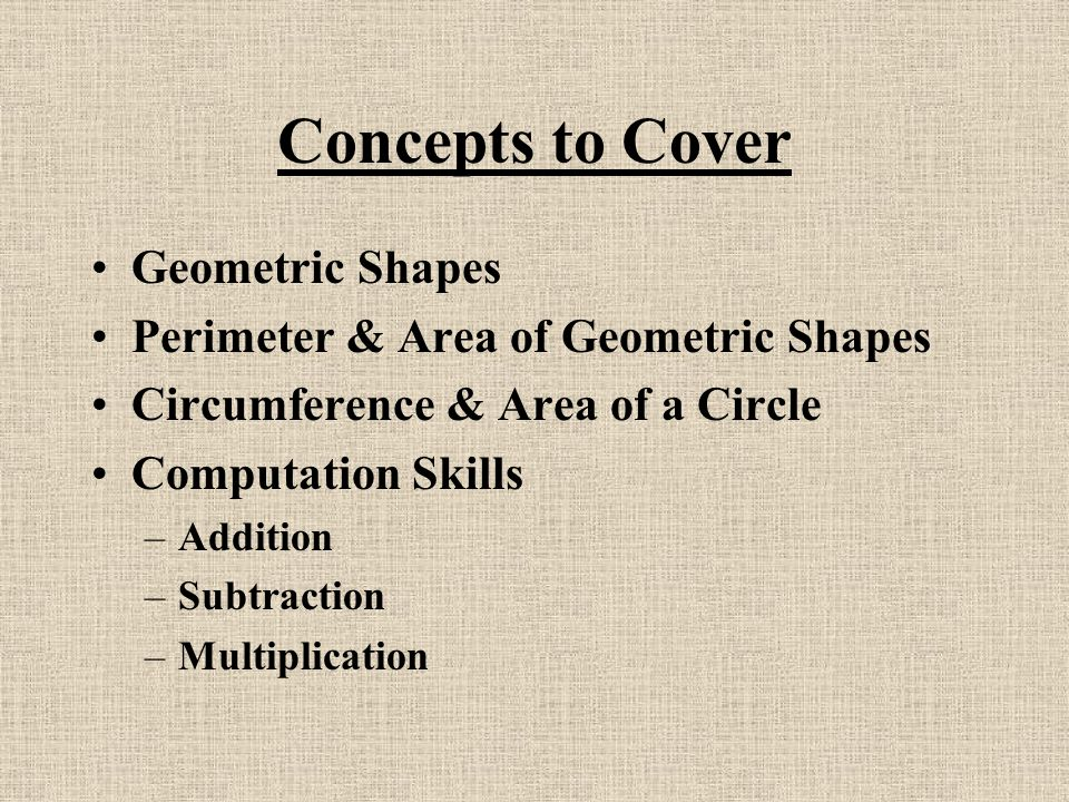 Concepts to Cover Geometric Shapes Perimeter & Area of Geometric Shapes Circumference & Area of a Circle Computation Skills –Addition –Subtraction –Multiplication