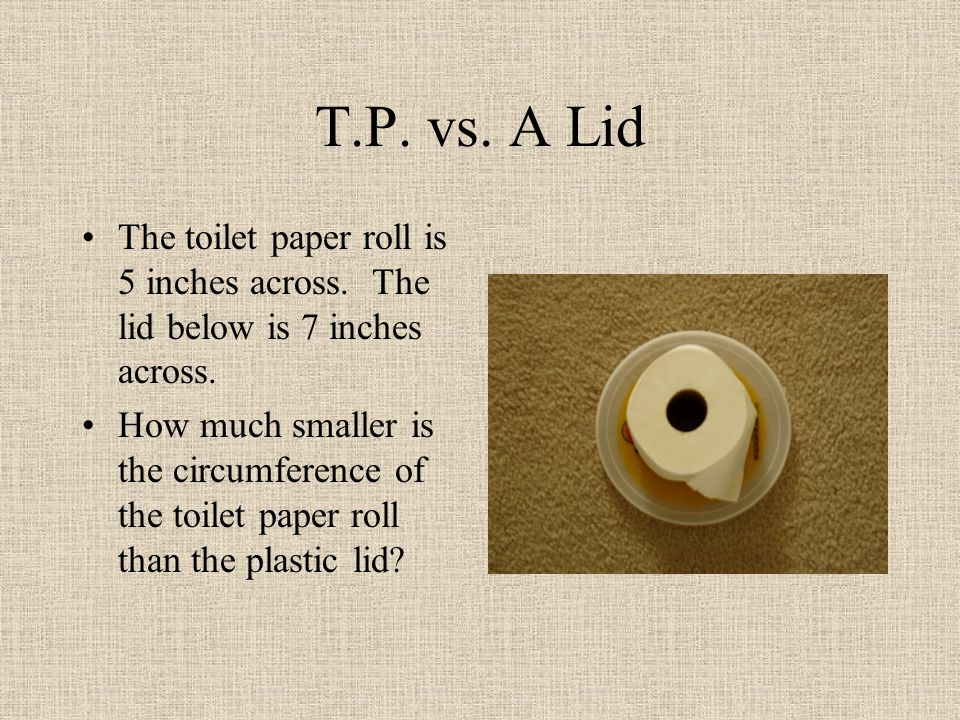 T.P. vs. A Lid The toilet paper roll is 5 inches across.