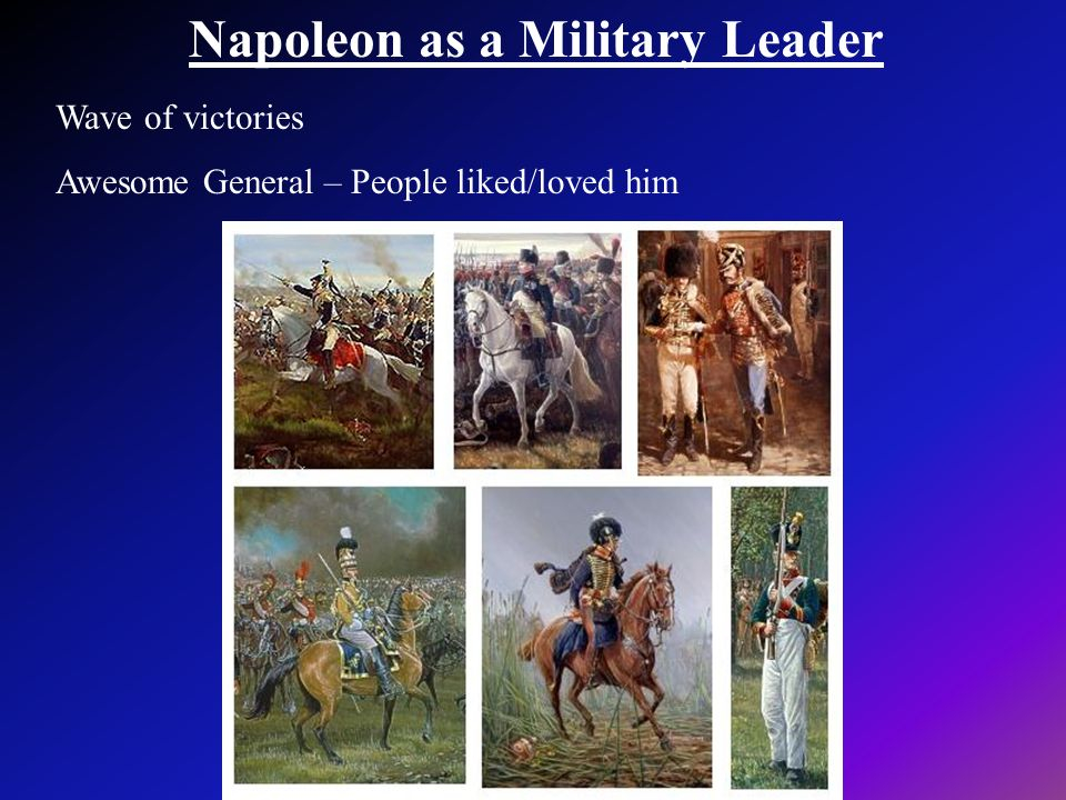 Napoleon as a Military Leader Wave of victories Awesome General – People liked/loved him