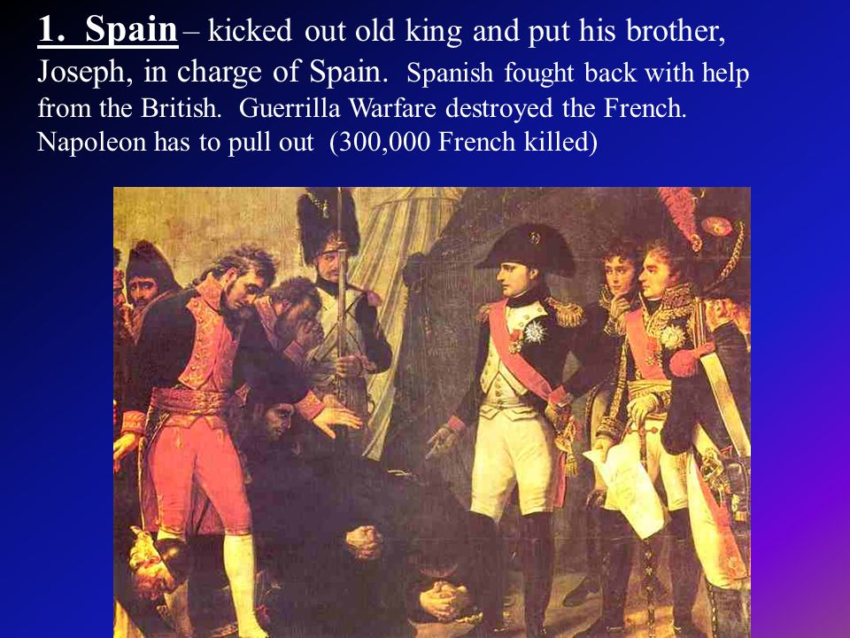 1. Spain – kicked out old king and put his brother, Joseph, in charge of Spain. Spanish fought back with help from the British. Guerrilla Warfare dest