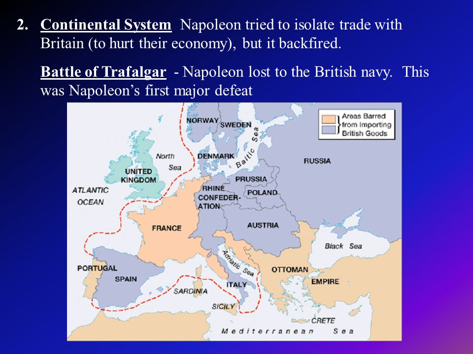 2.Continental System Napoleon tried to isolate trade with Britain (to hurt their economy), but it backfired. Battle of Trafalgar - Napoleon lost to th