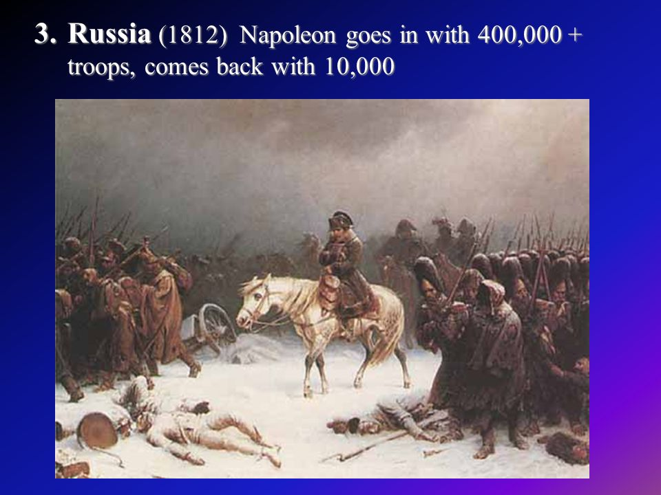 3.Russia (1812) Napoleon goes in with 400,000 + troops, comes back with 10,000