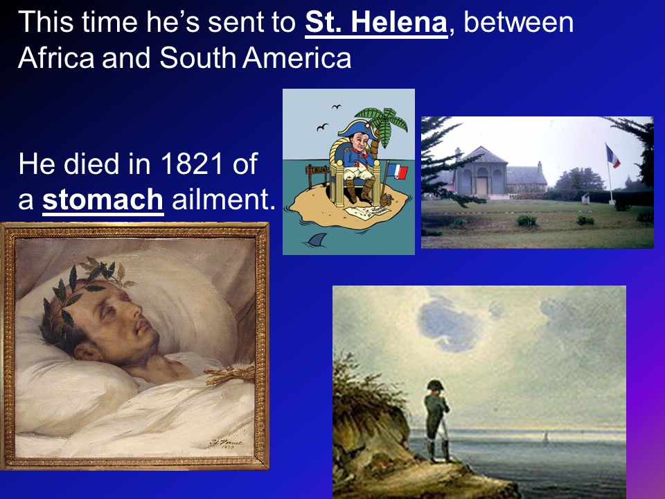 This time hes sent to St. Helena, between Africa and South America He died in 1821 of a stomach ailment.