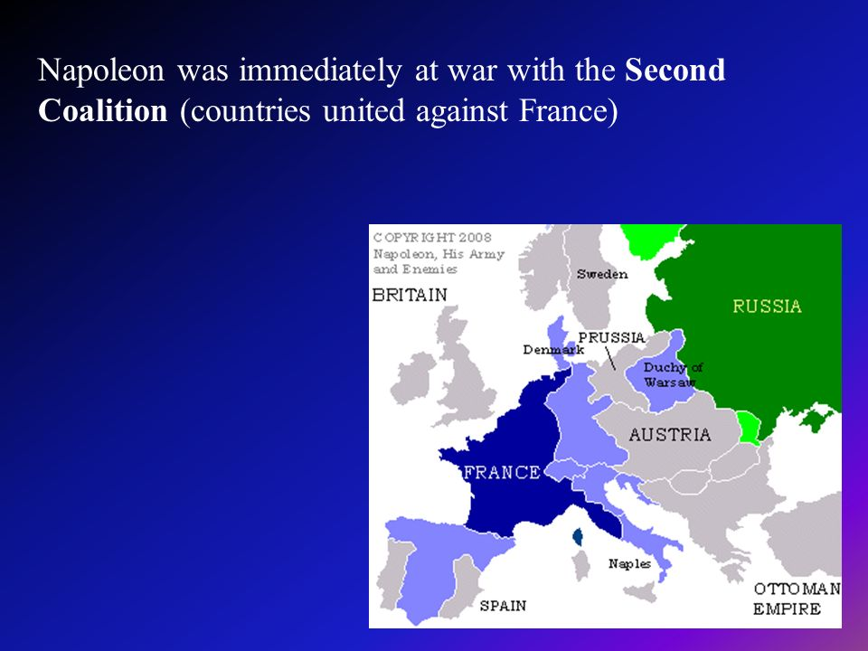 Napoleon was immediately at war with the Second Coalition (countries united against France)