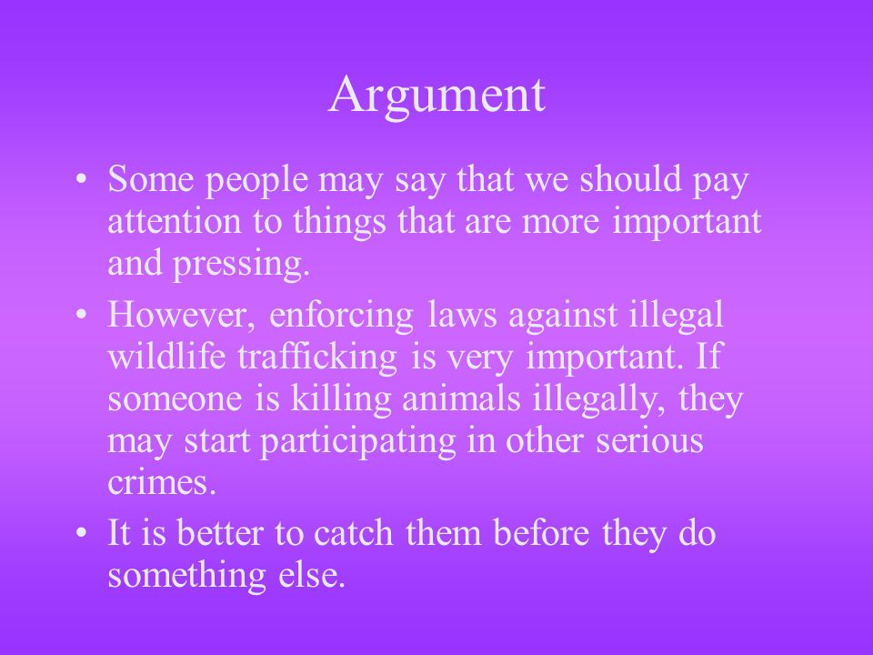 Argument Some people may say that we should pay attention to things that are more important and pressing. However, enforcing laws against illegal wild