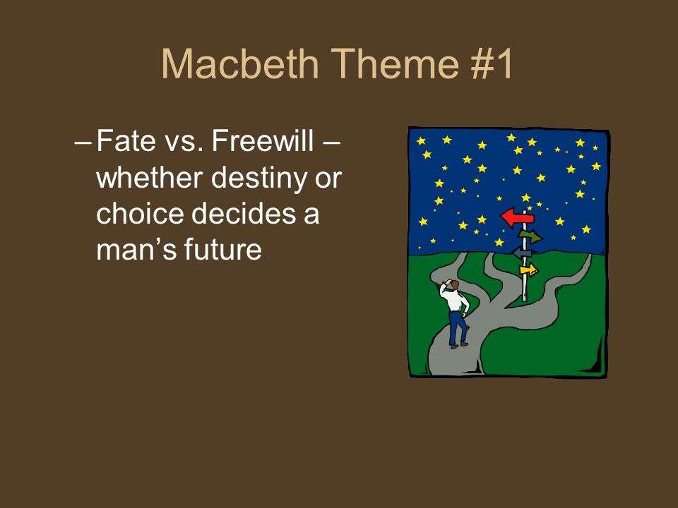 Macbeth Theme #1 –Fate vs. Freewill – whether destiny or choice decides a mans future