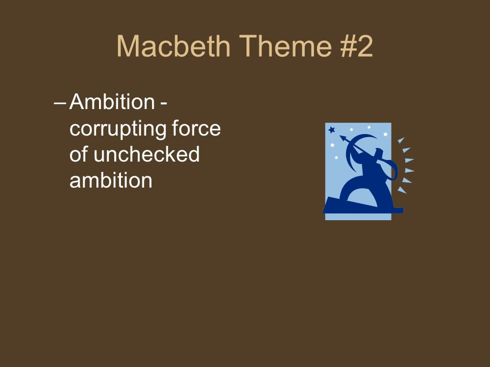 Macbeth Theme #2 –Ambition - corrupting force of unchecked ambition