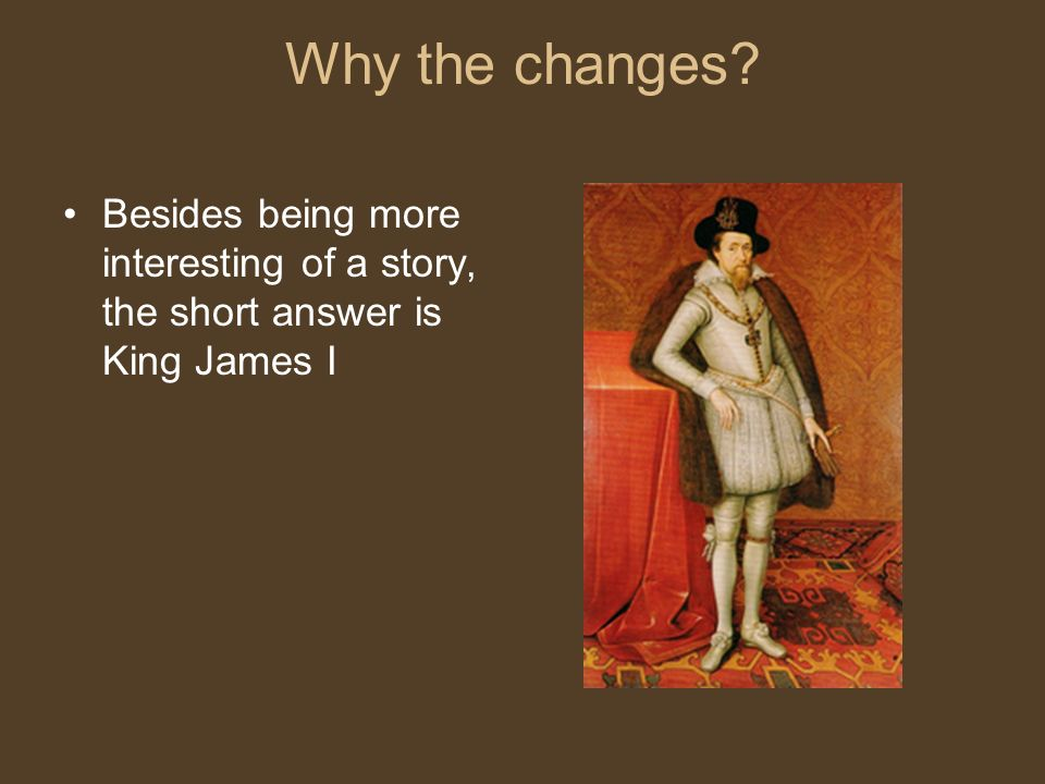 Why the changes Besides being more interesting of a story, the short answer is King James I