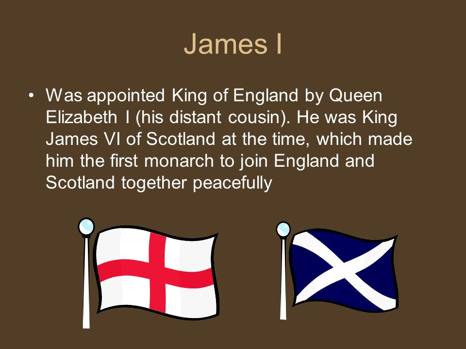 James I Was appointed King of England by Queen Elizabeth I (his distant cousin).
