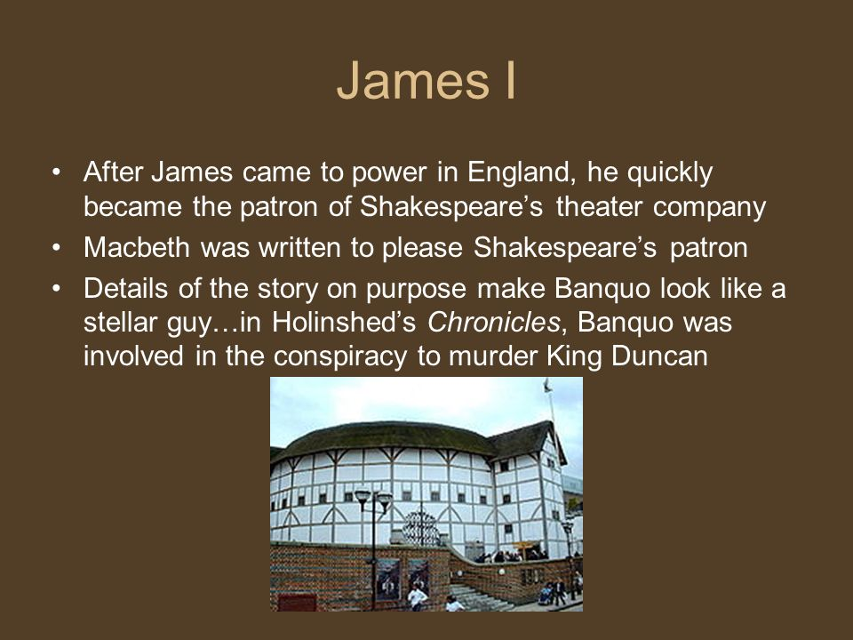 James I After James came to power in England, he quickly became the patron of Shakespeares theater company Macbeth was written to please Shakespeares patron Details of the story on purpose make Banquo look like a stellar guy…in Holinsheds Chronicles, Banquo was involved in the conspiracy to murder King Duncan
