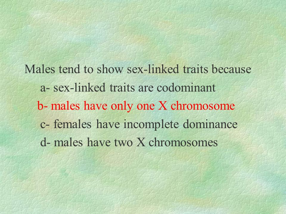 Males tend to show sex-linked traits because a- sex-linked traits are codominant b- males have only one X chromosome c- females have incomplete domina