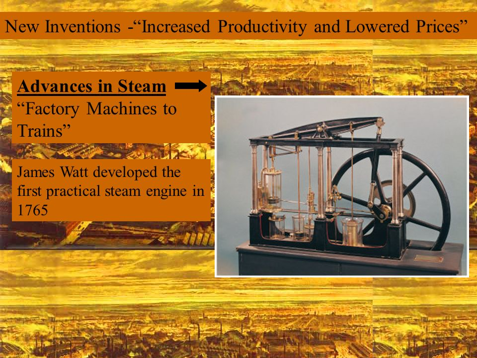 New Inventions -Increased Productivity and Lowered Prices Advances in Steam Factory Machines to Trains James Watt developed the first practical steam