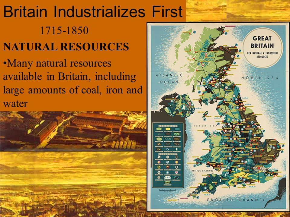 1715-1850 NATURAL RESOURCES Many natural resources available in Britain, including large amounts of coal, iron and water Britain Industrializes First